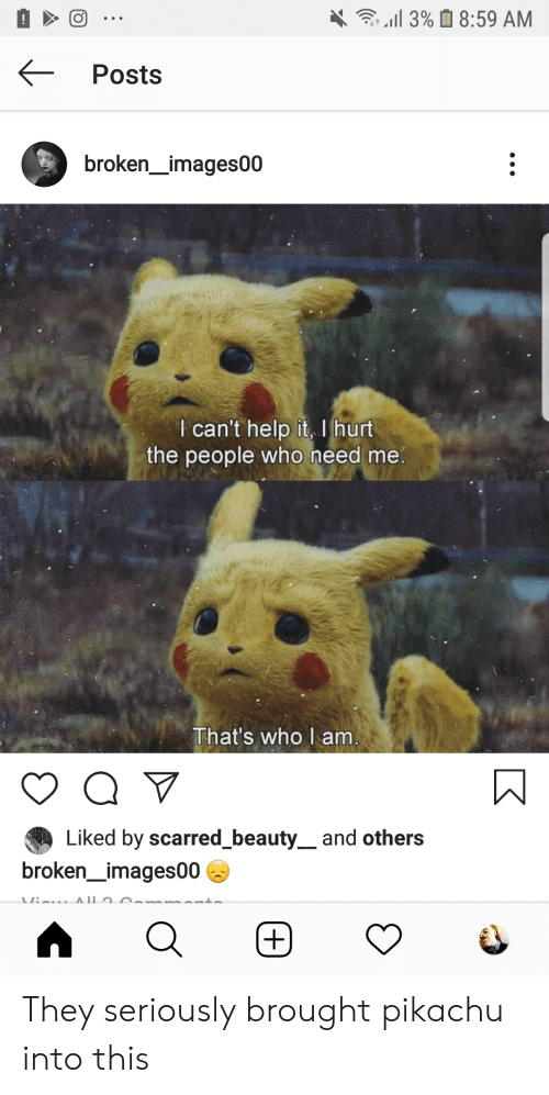 Pikachu, Help, and Im 14 & This Is Deep: 3%8:59 AM  Posts  broken_images00  I can't help it, I hurt  the people who need me.  That's who I am  Liked by scarred_beauty_ and others  broken_images00  +)  K They seriously brought pikachu into this