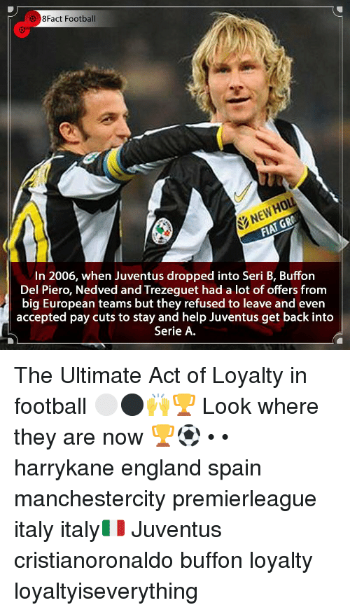 serie a: 3 8Fact Football  NEWHOL  In 2006, when Juventus dropped into Seri B, Buffon  Del Piero, Nedved and Trezeguet had a lot of offers from  big European teams but they refused to leave and even  accepted pay cuts to stay and help Juventus get back into  Serie A The Ultimate Act of Loyalty in football ⚪️⚫️🙌🏆 Look where they are now 🏆⚽️ • • harrykane england spain manchestercity premierleague italy italy🇮🇹 Juventus cristianoronaldo buffon loyalty loyaltyiseverything