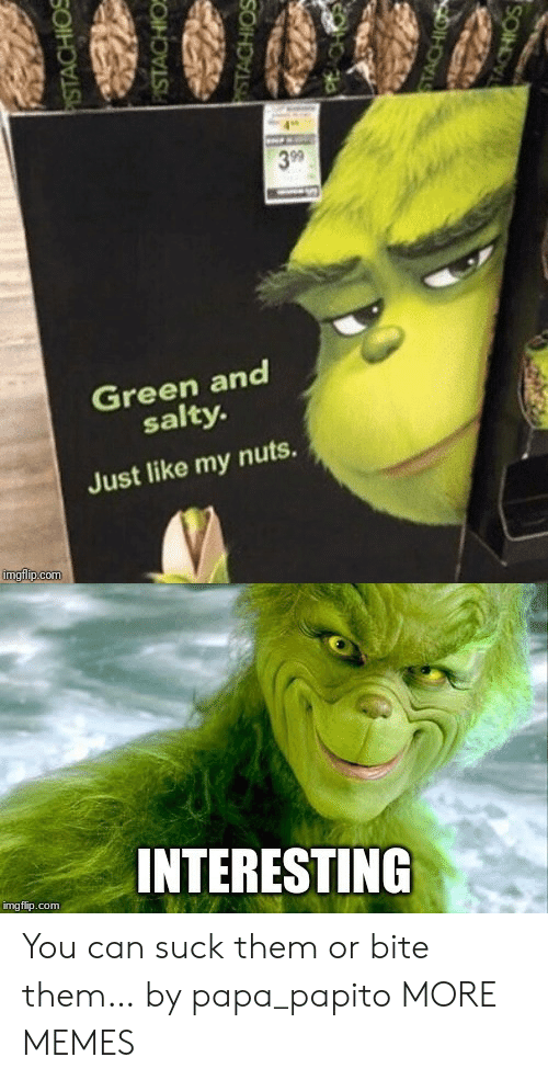 papa: 3 99  Green and  salty.  Just like my nuts.  imgfip.com  INTERESTING  img flip.com  PISTACHIOS  PISTACHIO  STACHIOS  STACHIO  TACHIOS You can suck them or bite them… by papa_papito MORE MEMES