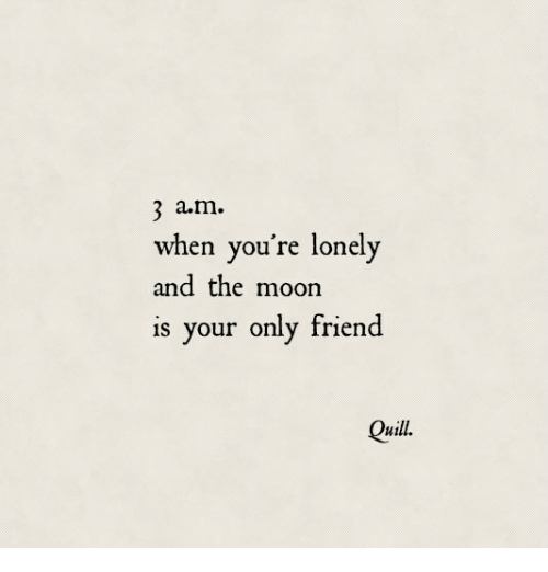 Quill: 3 a.m.  when you're lonely  and the moon  is your only friend  Quill.