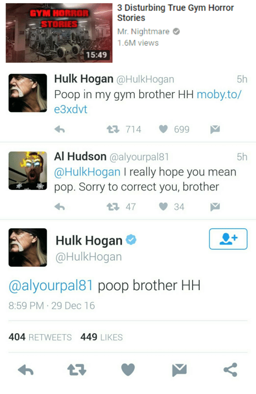 Gym, Hulk Hogan, and Poop: 3 Disturbing True Gym Horror  inries  Mr. Nightmare  1.6M views  GYM HORROR  STORIES  15:49   Hulk Hogan @HulkHogan  Poop in my gym brother HH moby.to/  e3xdvt  5h  714699  Al Hudson @alyourpal8  @HulkHogan I really hope you mean  pop. Sorry to correct you, brother  5h  1 4734  Hulk Hogan  @HulkHogan  @alyourpal81 poop brother HH  8:59 PM 29 Dec 16  404 RETWEETS 449 LIKES