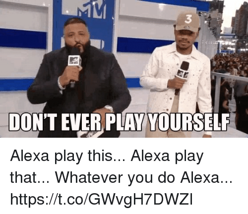Dont Ever Play Yourself: 3  DON'T  EVER PLAY YOURSELF Alexa play this...  Alexa play that...  Whatever you do Alexa... https://t.co/GWvgH7DWZI