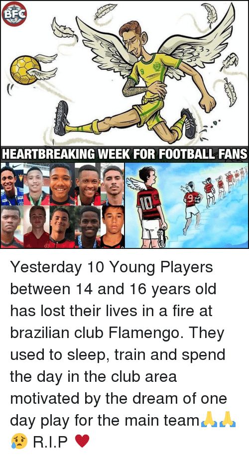 Club, Fire, and Football: 3  HEARTBREAKING WEEK FOR FOOTBALL FANS  de Yesterday 10 Young Players between 14 and 16 years old has lost their lives in a fire at brazilian club Flamengo. They used to sleep, train and spend the day in the club area motivated by the dream of one day play for the main team🙏🙏😥 R.I.P ♥️