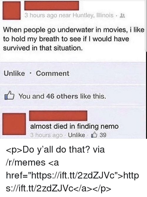 """Finding Nemo: 3 hours ago near Huntley, Ilinois  When people go underwater in movies, i like  to hold my breath to see if I would have  survived in that situation.  Unlike Comment  You and 46 others like this.  almost died in finding nemo  3 hours ago Unlike 39 <p>Do y'all do that? via /r/memes <a href=""""https://ift.tt/2zdZJVc"""">https://ift.tt/2zdZJVc</a></p>"""