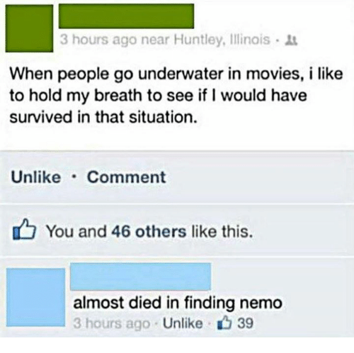 movies i like: 3 hours ago near Huntley, Illinais 1t  When people go underwater in movies, i like  to hold my breath to see if I would have  survived in that situation.  Unlike Comment  You and 46 others like this.  almost died in finding nemo  3 hours ago  Unlike 39
