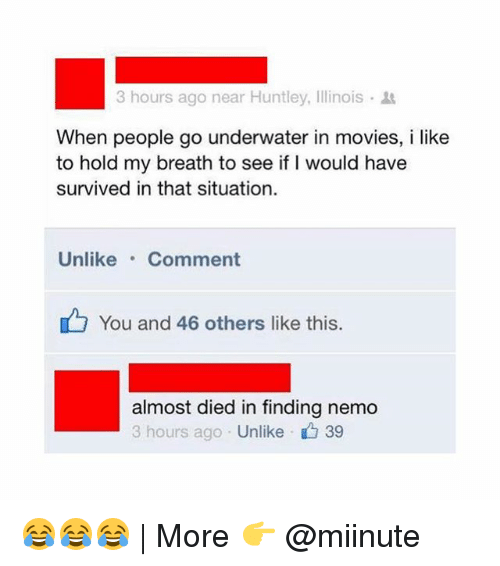 Nemoe: 3 hours ago near Huntley, Illinois .  When people go underwater in movies, i like  to hold my breath to see if I would have  survived in that situation.  Unlike.Comment  You and 46 others like this  almost died in finding nemo  3 hours ago Unlike 39 😂😂😂 | More 👉 @miinute