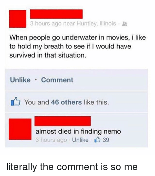 Nemoe: 3 hours ago near Huntley, Illinois .  When people go underwater in movies, i like  to hold my breath to see if I would have  survived in that situation.  Unlike Comment  You and 46 others like this.  almost died in finding nemo  3 hours ago Unlike 39 literally the comment is so me