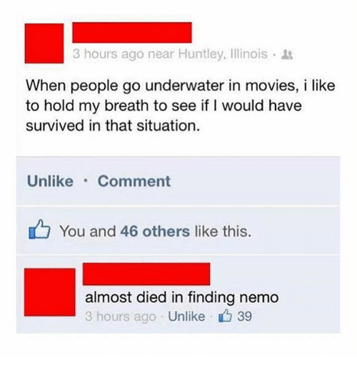 Nemoe: 3 hours ago near Huntley, Illinois .  When people go underwater in movies, i like  to hold my breath to see if I would have  survived in that situation  Unlike Comment  You and 46 others like this  almost died in finding nemo  3 hours ago Unlike 39
