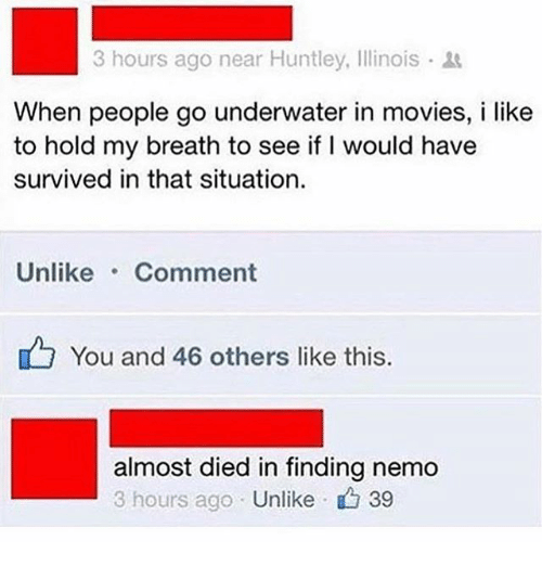 Nemoe: 3 hours ago near Huntley, Illinois .  When people go underwater in movies, i like  to hold my breath to see if I would have  survived in that situation.  Unlike Comment  You and 46 others like this.  almost died in finding nemo  3 hours ago Unlike  · 39