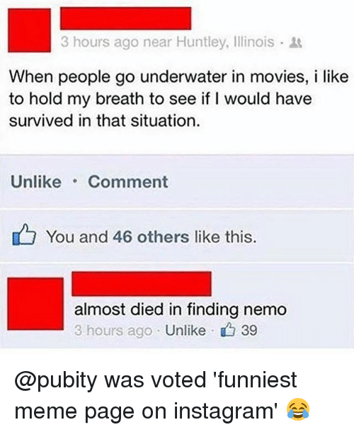 Finding Nemo: 3 hours ago near Huntley, Illinois .  When people go underwater in movies, i like  to hold my breath to see if I would have  survived in that situation  Unlike Comment  You and 46 others like this  almost died in finding nemo  3 hours ago Unlike  、 39 @pubity was voted 'funniest meme page on instagram' 😂