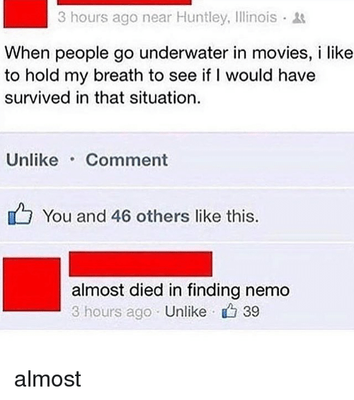 Finding Nemo: 3 hours ago near Huntley, Illinois  When people go underwater in movies, i like  to hold my breath to see if I would have  survived in that situation.  UnlikeComment  You and 46 others like this.  almost died in finding nemo  3 hours ago Unlike 39 almost