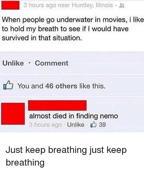 Just Keep Breathing: 3 hours ago near Huntley, Illinois  When people go underwater in movies, i like  to hold my breath to see if I would have  survived in that situation.  Unlike Comment  You and 46 others like this  almost died in finding nemo  3 hours ago Unlike 39 Just keep breathing just keep breathing