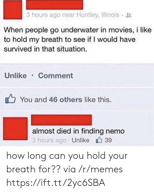 Finding Nemo: 3 hours ago near Huntley, Illinois  When people go underwater in movies, i like  to hold my breath to see if I would have  survived in that situation.  Unlike Comment  You and 46 others like this.  almost died in finding nemo  3 hours ago Unlike 39 how long can you hold your breath for?? via /r/memes https://ift.tt/2yc6SBA