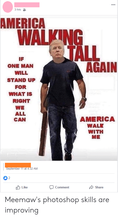 America, Photoshop, and What Is: 3 hrs  AMERICA  WALKING  TALL  AGAIN  IF  ONE MAN  WILL  STAND UP  FOR  WHAT IS  RIGHT  WE  ALL  AMERICA  CAN  WALK  WITH  ME  September 11 at 4:32 AM  2 טן  Like  Comment  Share Meemaw's photoshop skills are improving