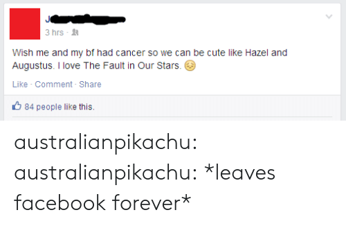 Cute, Facebook, and Love: 3 hrs -  Wish me and my bf had cancer so we can be cute like Hazel and  Augustus. I love The Fault in Our Stars.  Like Comment- Share  84 people like this. australianpikachu:  australianpikachu:  *leaves facebook forever*
