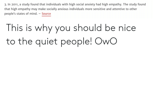 attentive: 3. In 2011, a study found that individuals with high social anxiety had high empathy. The study found  that high empathy may make socially anxious individuals more sensitive and attentive to other  people's states of mind. - Source This is why you should be nice to the quiet people! OwO