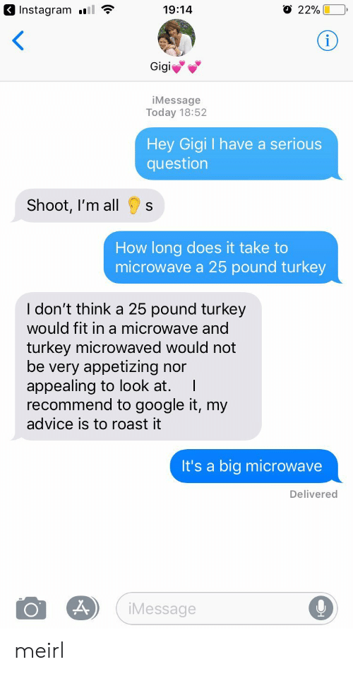 Advice, Google, and Instagram: 3 Instagram l  19:14  22%  Gigi  iMessage  Today 18:52  Hey Gigi I have a serious  question  Shoot, I'm all  s  How long does it take to  microwave a 25 pound turkey  I don't think a 25 pound turkey  would fit in a microwave and  turkey microwaved would not  be very appetizing nor  appealing to look at. I  recommend to google it, my  advice is to roast it  It's a big microwave  Delivered  Message meirl