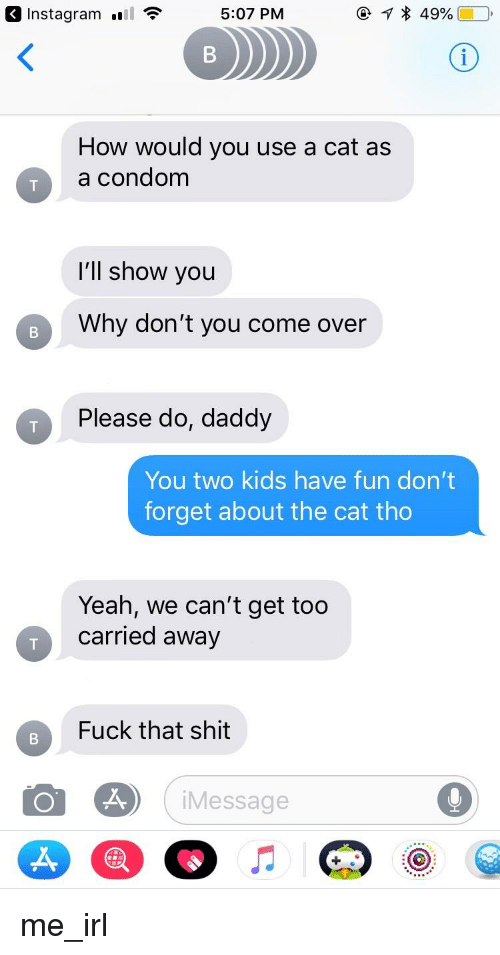Do Daddy: 3 Instagram l  5:07 PM  How would you use a cat as  a condom  I'll show you  Why don't you come over  Please do, daddy  You two kids have fun don't  forget about the cat tho  Yeah, we can't get too  carried away  Fuck that shit  Message