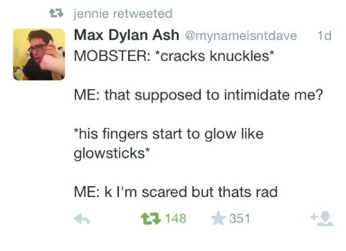 intimidate: 3 jennie retweeted  Max Dylan Ash @mynameisntdave  1d  MOBSTER: *cracks knuckles*  ME: that supposed to intimidate me?  his fingers start to glow like  glowsticks*  ME: k l'm scared but thats rad  3148 351