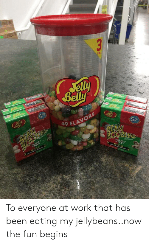 Work, Nice, and Been: 3  LBS  Jelly  Belly  OIGINAL GotMET Je  era  5TH  Jelly  Belly  aly  Belly  BEAN  ED  5TH  BEAN  BOOZUED  9 FLAVORS  NALUGHTY  ICE?  NET 36  HAUGHTY  JBLY MA  NICE?  NEWT04 To everyone at work that has been eating my jellybeans..now the fun begins