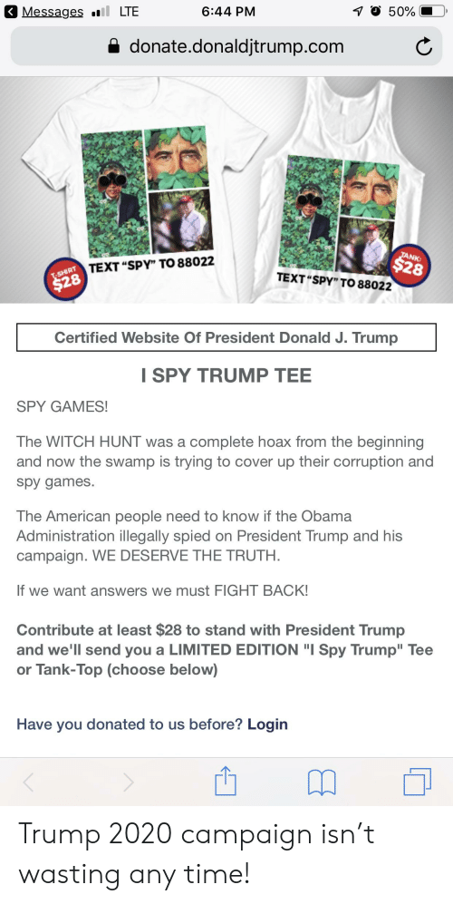 "Obama, American, and Games: 3 Messages .LTE  6:44 PM  50%  a donate.donaldjtrump.com  TEXT ""SPY"" TO 88022  8  NK:  28  TEXT ""SPY"" TO 88022  Certified Website Of President Donald J. Trump  I SPY TRUMP TEE  SPY GAMES!  The WITCH HUNT was a complete hoax from the beginning  and now the swamp is trying to cover up their corruption and  spy games  The American people need to know if the Obama  Administration illegally spied on President Trump and his  campaign. WE DESERVE THE TRUTH  If we want answers we must FIGHT BACK  Contribute at least $28 to stand with President Trump  and we'll send you a LIMITED EDITION ""I Spy Trump"" Tee  or Tank-Top (choose below)  Have you donated to us before? Login Trump 2020 campaign isn't wasting any time!"