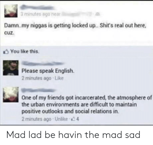 my niggas: 3 minutes ago near  Damn.my niggas is getting locked up. Shit's real out here,  cuz.  You like this  Please speak English  2 minutes ago Like  One of my friends got incarcerated, the atmosphere of  the urban environments are difficult to maintain  positive outlooks and social relations in.  2 minutes ago Unlike 4 Mad lad be havin the mad sad