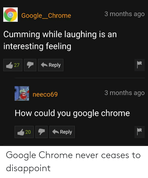 months: 3 months ago  Google__Chrome  Cumming while laughing is an  interesting feeling  Reply  27  3 months ago  neeco69  How could you google chrome  Reply  20 Google Chrome never ceases to disappoint