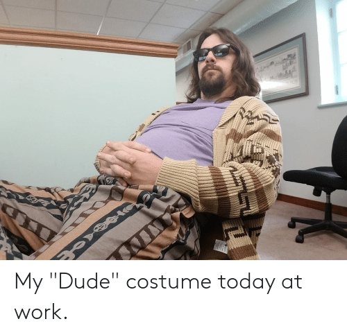 "Dude, Work, and Today: 3 My ""Dude"" costume today at work."