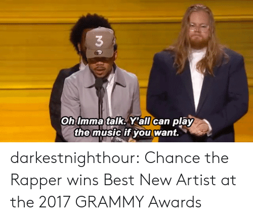Grammy Awards: 3  Oh Imma talk. Y'all can play  the music if you want. darkestnighthour:  Chance the Rapper wins Best New Artist at the2017 GRAMMY Awards