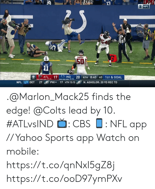 Indianapolis Colts, Memes, and Nfl: 3  ONFL  COMIMSKY  50  CAIN  IND  20 4TH 8:40 40  (1-1  ATL  (1-1)  17  1ST & GOAL  PHI  NFL  DET  27  17 4TH 13:15  N. AGHOLOR: 20 YD REC TD .@Marlon_Mack25 finds the edge! @Colts lead by 10. #ATLvsIND  📺: CBS 📱: NFL app // Yahoo Sports app Watch on mobile: https://t.co/qnNxI5gZ8j https://t.co/ooD97ymPXv