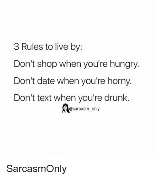 Sarcasmism: 3 Rules to live by:  Don't shop when you're hungry.  Don't date when you're horny.  Don't text when you're drunk.  @sarcasm_only SarcasmOnly