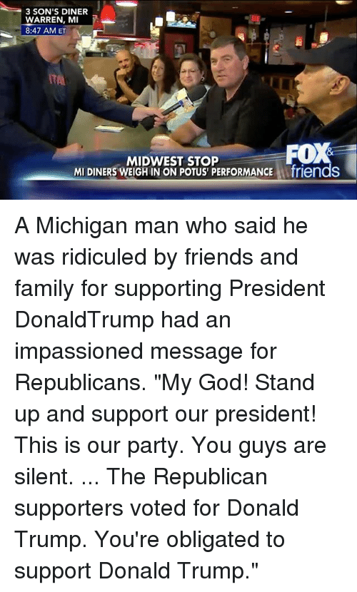 """ridiculed: 3 SON'S DINER  WARREN, MI  8:47 AM ET  ITAL  MIDWEST STOP  MI DINERS WEIGH IN ON POTUS PERFORMANCE Afriends A Michigan man who said he was ridiculed by friends and family for supporting President DonaldTrump had an impassioned message for Republicans. """"My God! Stand up and support our president! This is our party. You guys are silent. ... The Republican supporters voted for Donald Trump. You're obligated to support Donald Trump."""""""