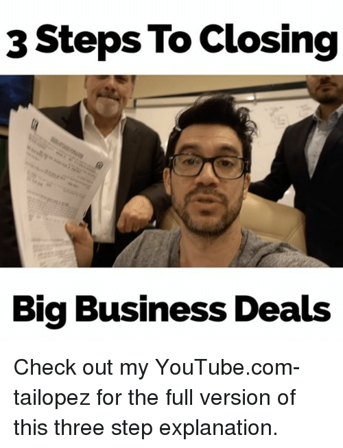 `Youtube Com: 3 Steps To Closing  Big Business Deals Check out my YouTube.com-tailopez for the full version of this three step explanation.