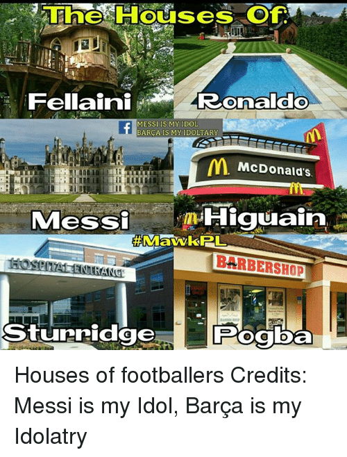 Barbershops: 3 The Houses of  Fellaini  Ronaldo  MESSI IS MY IDOL  BARCA IS MY IDOLTARY  McDonald's.  Messi  Higuain  BARBERSHOP  Sturridge Houses of footballers  Credits: Messi is my Idol, Barça is my Idolatry