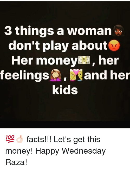 Facts, Memes, and Money: 3 things a woman  don't play about  Her money her  feelings. and her  kids 💯👌🏻 facts!!! Let's get this money! Happy Wednesday Raza!