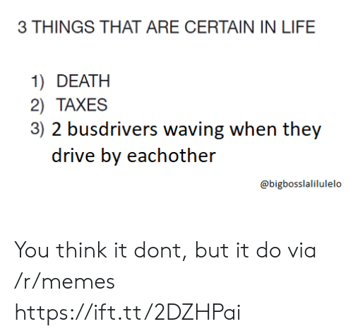 Drive By, Life, and Memes: 3 THINGS THAT ARE CERTAIN IN LIFE  1) DEATH  2) TAXES  3) 2 busdrivers waving when they  drive by eachother  @bigbosslalilulelo You think it dont, but it do via /r/memes https://ift.tt/2DZHPai