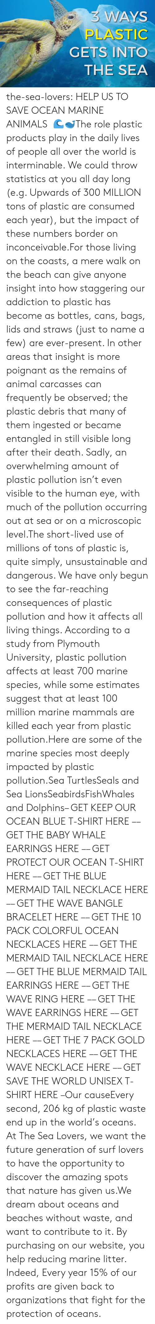 insight: 3 WAYS  PLASTIC  GETS INTO  THE SEA the-sea-lovers:  HELP US TO SAVE OCEAN  MARINE ANIMALS  🌊🐋The role plastic products play in the daily lives of people all over the world is interminable. We could throw statistics at you all day long (e.g. Upwards of 300 MILLION tons of plastic are consumed each year), but the impact of these numbers border on inconceivable.For those living on the coasts, a mere walk on the beach can give anyone insight into how staggering our addiction to plastic has become as bottles, cans, bags, lids and straws (just to name a few) are ever-present. In other areas that insight is more poignant as the remains of animal carcasses can frequently be observed; the plastic debris that many of them ingested or became entangled in still visible long after their death. Sadly, an overwhelming amount of plastic pollution isn't even visible to the human eye, with much of the pollution occurring out at sea or on a microscopic level.The short-lived use of millions of tons of plastic is, quite simply, unsustainable and dangerous. We have only begun to see the far-reaching consequences of plastic pollution and how it affects all living things. According to a study from Plymouth University, plastic pollution affects at least 700 marine species, while some estimates suggest that at least 100 million marine mammals are killed each year from plastic pollution.Here are some of the marine species most deeply impacted by plastic pollution.Sea TurtlesSeals and Sea LionsSeabirdsFishWhales and Dolphins– GET KEEP OUR OCEAN BLUE T-SHIRT HERE –– GET THE BABY WHALE EARRINGS HERE –– GET PROTECT OUR OCEAN T-SHIRT HERE –– GET THE BLUE MERMAID TAIL NECKLACE HERE –– GET THE WAVE BANGLE BRACELET HERE –– GET THE 10 PACK COLORFUL OCEAN NECKLACES HERE –– GET THE MERMAID TAIL NECKLACE HERE –– GET THE BLUE MERMAID TAIL EARRINGS HERE –– GET THE WAVE RING HERE –– GET THE WAVE EARRINGS HERE –– GET THE MERMAID TAIL NECKLACE HERE –– GET THE 7 PACK GOLD NECKLACES HERE –– GET THE WAVE NECKLACE HERE –– GET SAVE THE WORLD UNISEX T-SHIRT HERE –Our causeEvery second, 206 kg of plastic waste end up in the world's oceans. At The Sea Lovers, we want the future generation of surf lovers to have the opportunity to discover the amazing spots that nature has given us.We dream about oceans and beaches without waste, and want to contribute to it. By purchasing on our website, you help reducing marine litter. Indeed, Every year 15% of our profits are given back to organizations that fight for the protection of oceans.