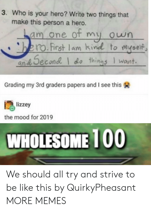 grading: 3. Who is your hero? Write two things that  make this person a hero.  am one ot my own  bero.First lam kind to myself  an Second do things Iwant  Grading my 3rd graders papers and I see this  lizzey  the mood for 2019  WHOLESOME 100 We should all try and strive to be like this by QuirkyPheasant MORE MEMES