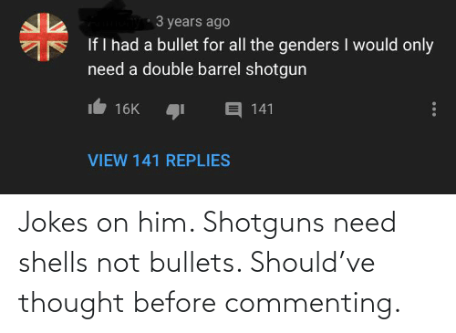 Barrel Shotgun: 3 years ago  If I had a bullet for all the genders I would only  need a double barrel shotgun  E 141  16K  VIEW 141 REPLIES Jokes on him. Shotguns need shells not bullets. Should've thought before commenting.