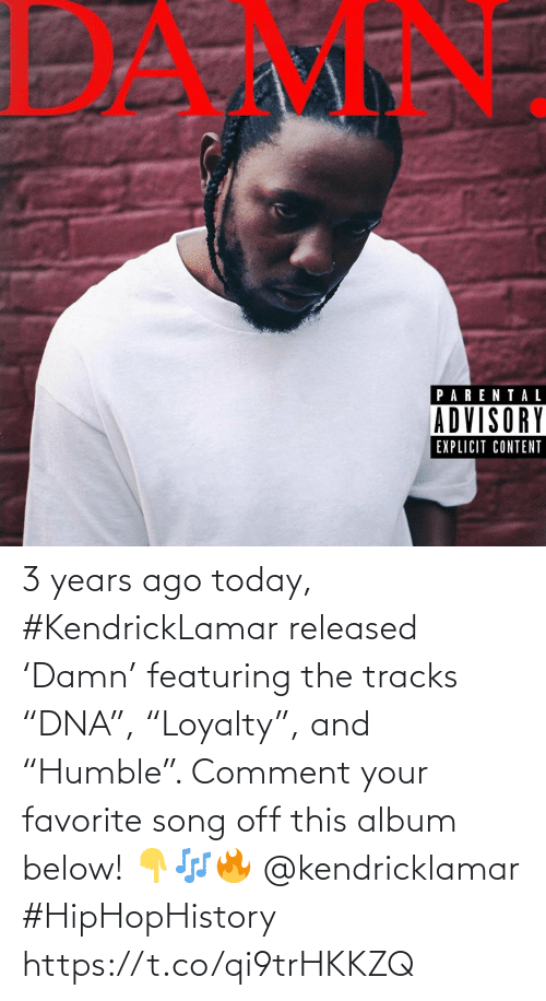 "song: 3 years ago today, #KendrickLamar released 'Damn' featuring the tracks ""DNA"", ""Loyalty"", and ""Humble"". Comment your favorite song off this album below! 👇🎶🔥 @kendricklamar #HipHopHistory https://t.co/qi9trHKKZQ"
