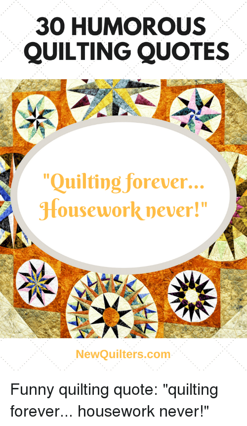 """humorous: 30 HUMOROUS  QUILTING QUOTES  """"Quilting forever...  Housework never!""""  I0  NewQuilters.com Funny quilting quote: """"quilting forever... housework never!"""""""