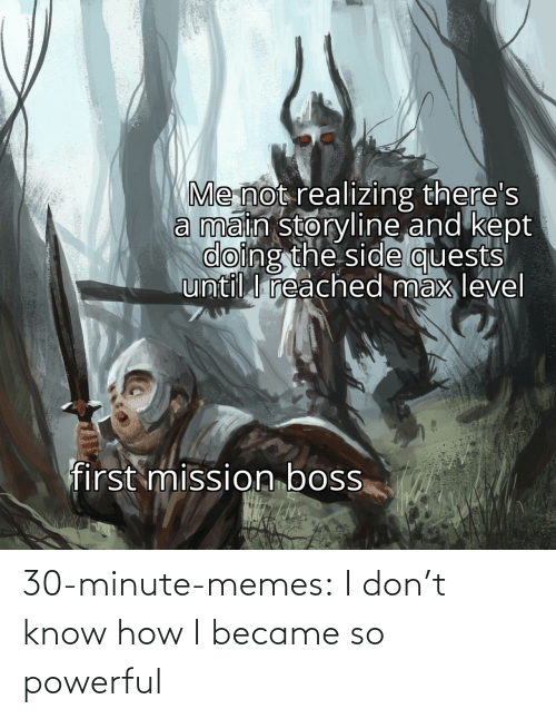 Powerful: 30-minute-memes:  I don't know how I became so powerful