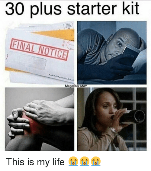 Life, Memes, and Starter Kit: 30 plus starter kit  FINAL NOTICE This is my life 😭😭😭