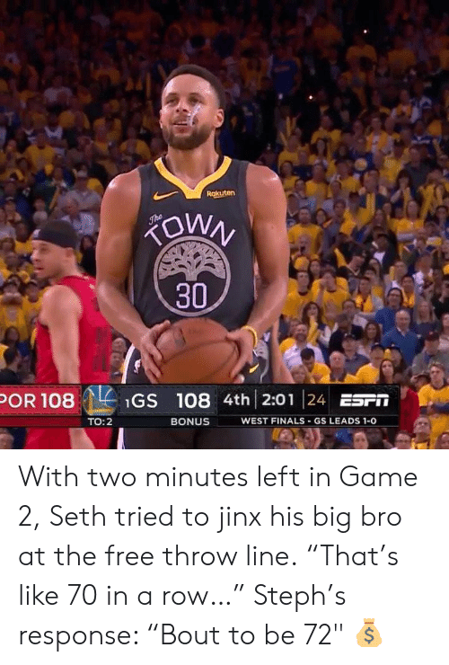 """Finals, Free, and Game: 30  POR 108Gs 108 4th 2:01 24 ESFT  WEST FINALS GS LEADS 1-0  TO:2  BONUS With two minutes left in Game 2, Seth tried to jinx his big bro at the free throw line.  """"That's like 70 in a row…""""  Steph's response: """"Bout to be 72"""" 💰"""
