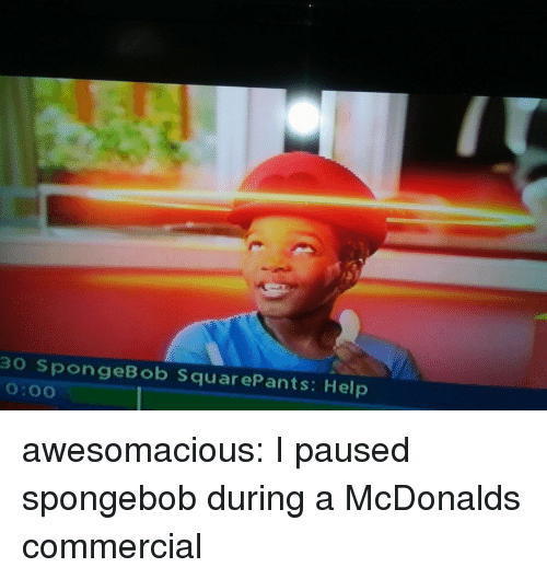 McDonalds, SpongeBob, and Tumblr: 30 SpongeBob SquarePants: Help  0:00 awesomacious:  I paused spongebob during a McDonalds commercial