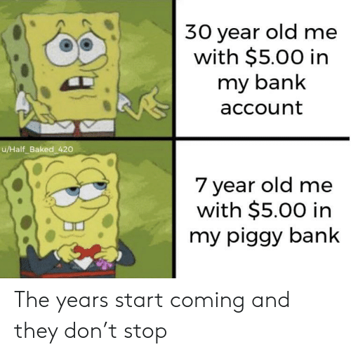 Baked, Bank, and Old: 30 year old me  with $5.00 in  my bank  account  u/Half_Baked 420  7 year old me  with $5.00 in  my piggy bank The years start coming and they don't stop