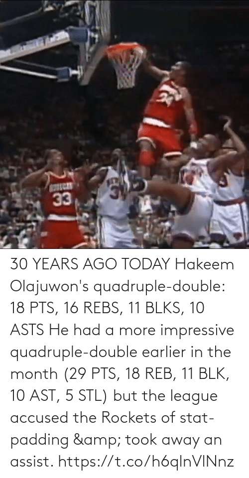 reb: 30 YEARS AGO TODAY Hakeem Olajuwon's quadruple-double: 18 PTS, 16 REBS, 11 BLKS, 10 ASTS   He had a more impressive quadruple-double earlier in the month (29 PTS, 18 REB, 11 BLK, 10 AST, 5 STL) but the league accused the Rockets of stat-padding & took away an assist. https://t.co/h6qlnVlNnz