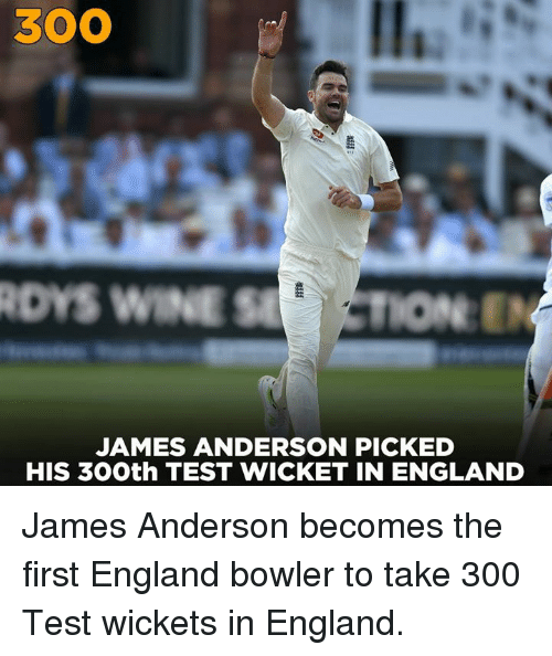 wicket: 300  DYS WINE STION  JAMES ANDERSON PICKED  HIS 30Oth TEST WICKET IN ENGLAND James Anderson becomes the first England bowler to take 300 Test wickets in England.