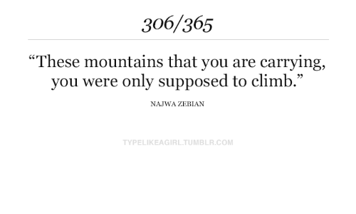"climb: 306/365  ""These mountains that you are carrying  you were only supposed to climb.""  NAJWA ZEBIAN  TYPELIKEAGIRL.TUMBLR.COM"