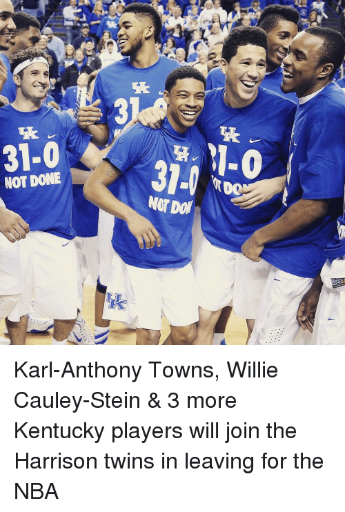Karl-Anthony Towns: 31-0  NOT DONE  M-0  NOT Dof Karl-Anthony Towns, Willie Cauley-Stein & 3 more Kentucky players will join the Harrison twins in leaving for the NBA